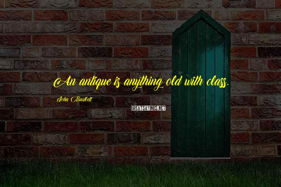 John Bartlett Sayings: An antique is anything old with class.