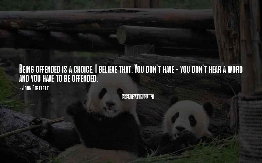 John Bartlett Sayings: Being offended is a choice. I believe that. You don't have - you don't hear