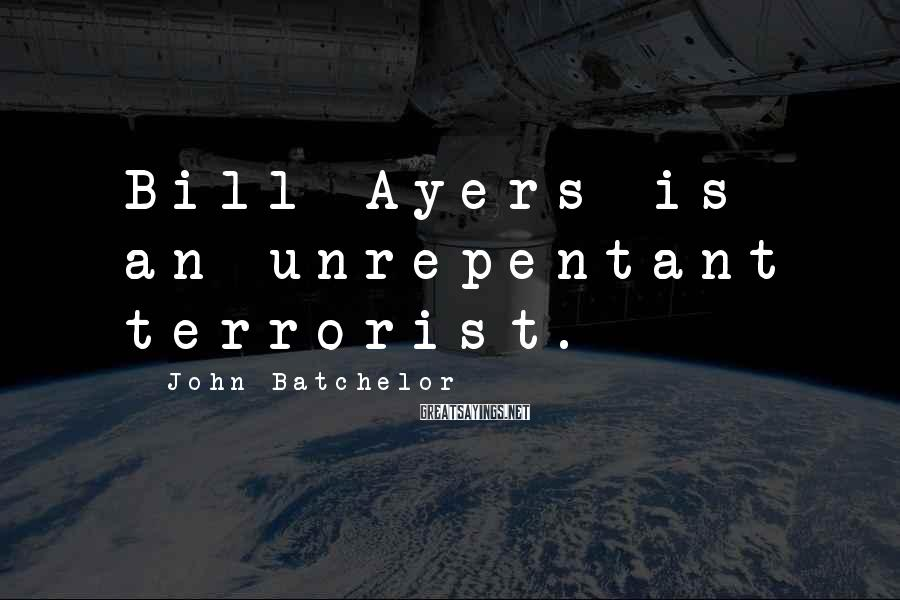 John Batchelor Sayings: Bill Ayers is an unrepentant terrorist.