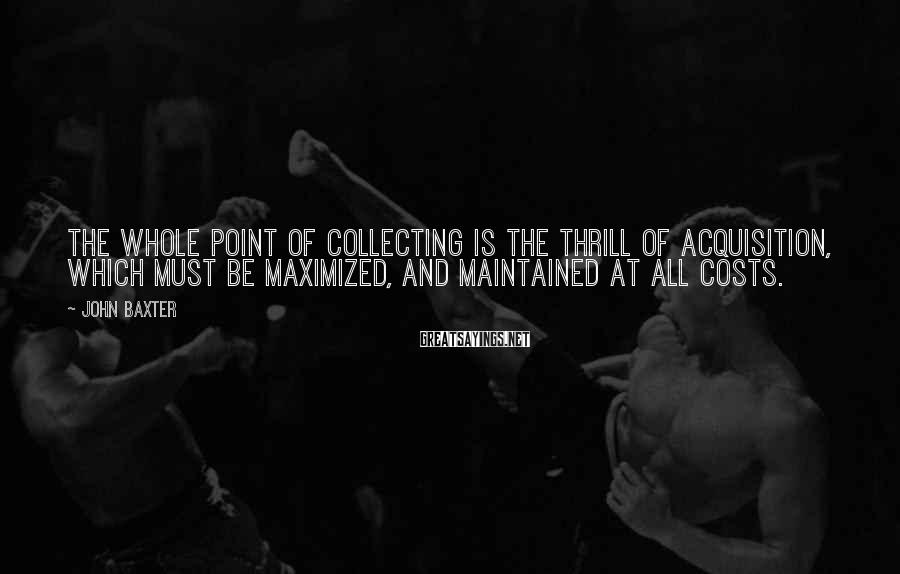John Baxter Sayings: The whole point of collecting is the thrill of acquisition, which must be maximized, and