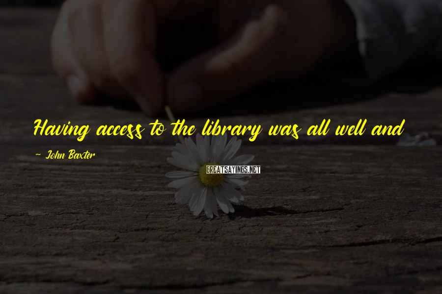 John Baxter Sayings: Having access to the library was all well and good, but as a collector you