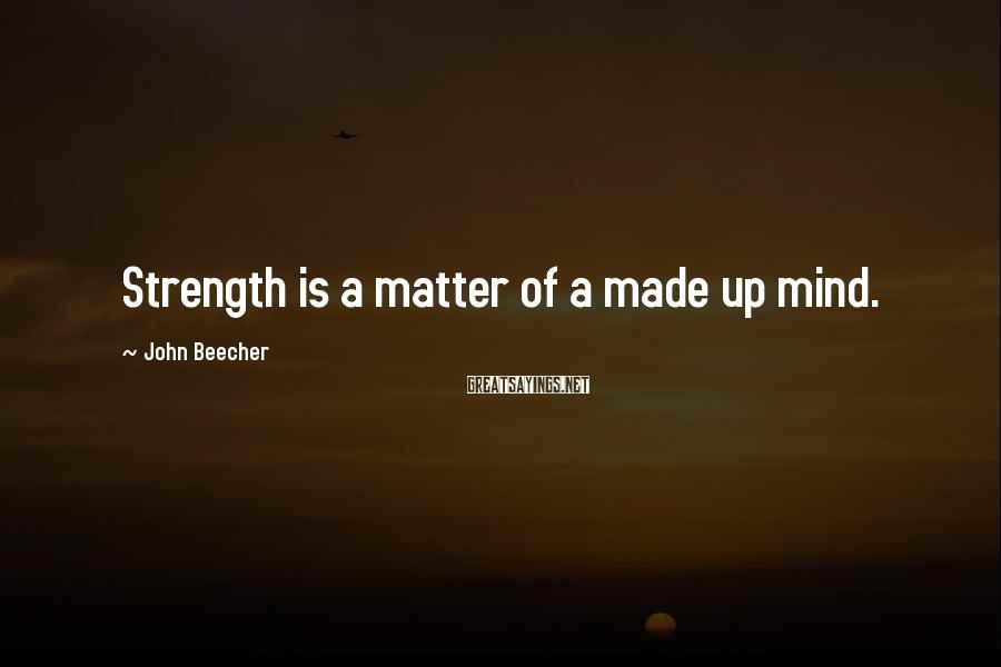 John Beecher Sayings: Strength is a matter of a made up mind.