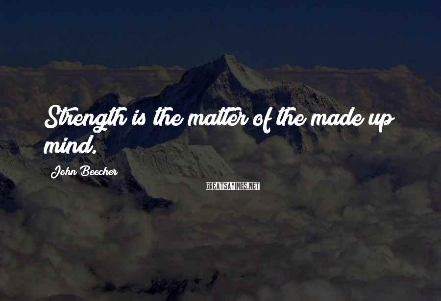 John Beecher Sayings: Strength is the matter of the made up mind.