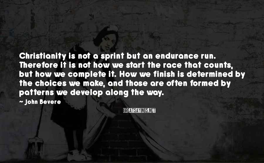 John Bevere Sayings: Christianity is not a sprint but an endurance run. Therefore it is not how we