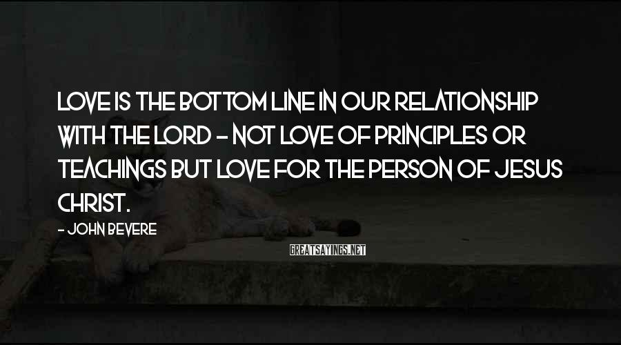 John Bevere Sayings: Love is the bottom line in our relationship with the Lord - not love of