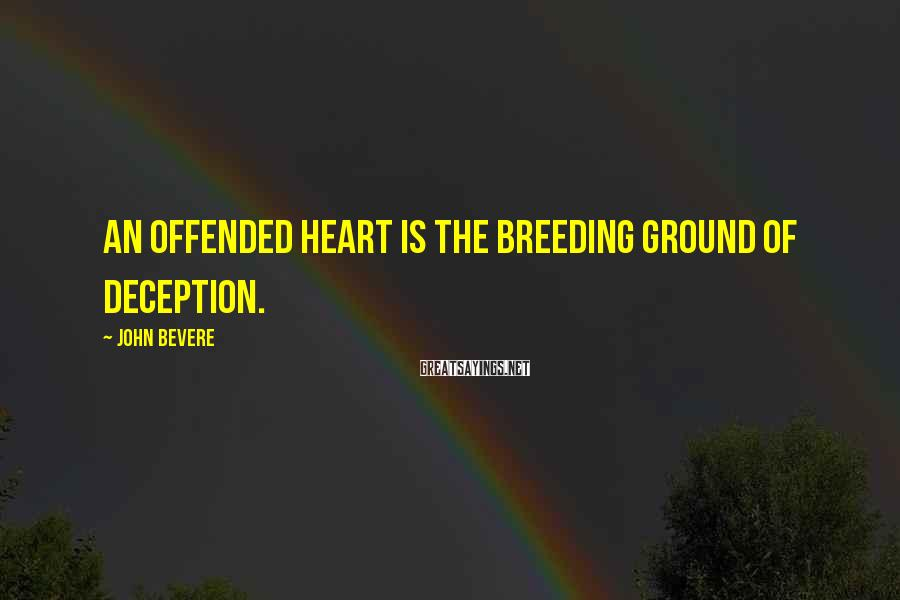 John Bevere Sayings: An offended heart is the breeding ground of deception.