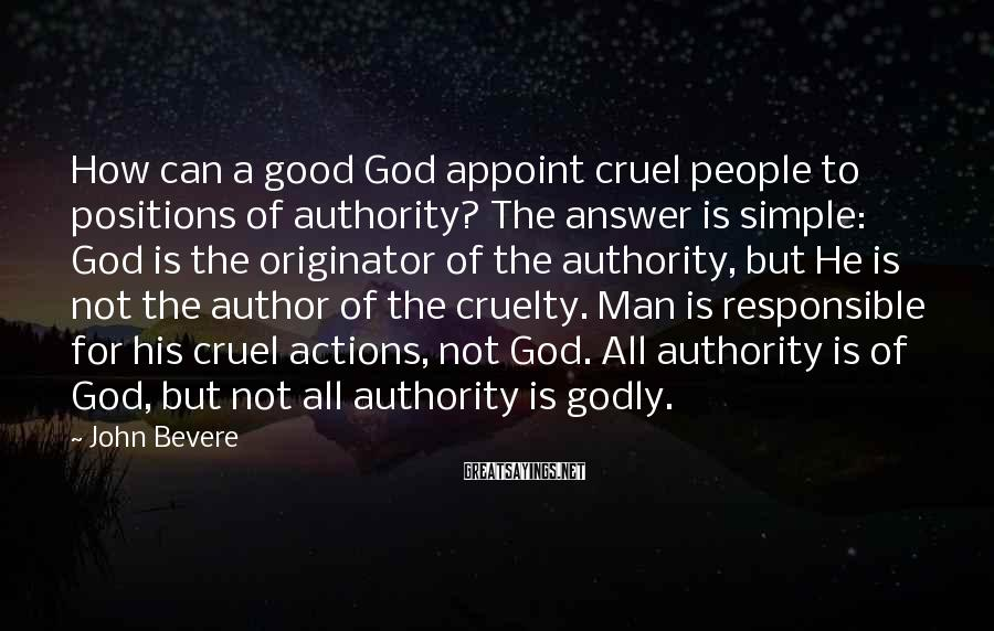 John Bevere Sayings: How can a good God appoint cruel people to positions of authority? The answer is