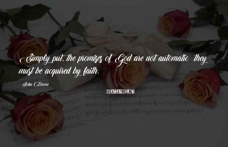 John Bevere Sayings: Simply put, the promises of God are not automatic; they must be acquired by faith.