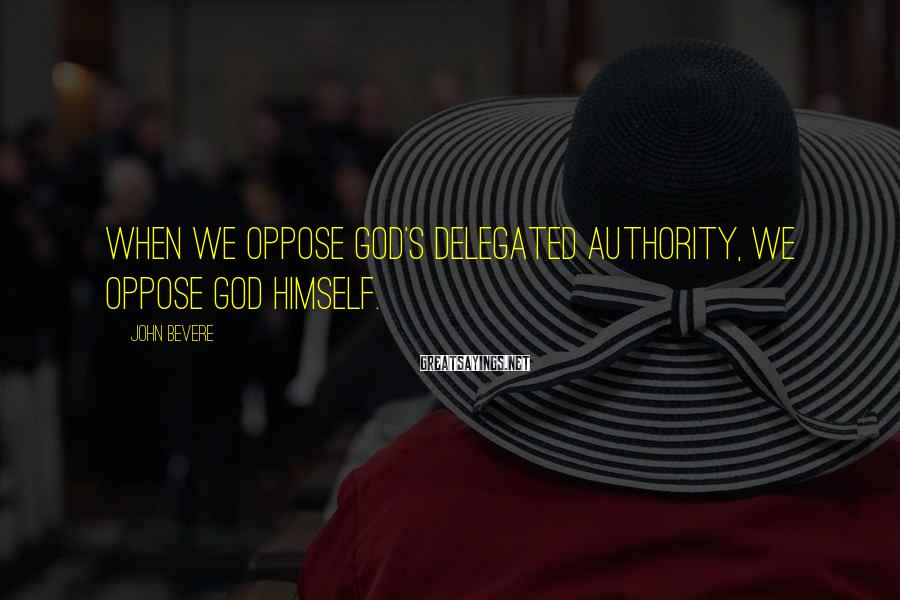 John Bevere Sayings: When we oppose God's delegated authority, we oppose God Himself.