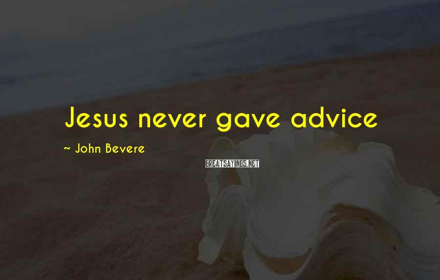 John Bevere Sayings: Jesus never gave advice