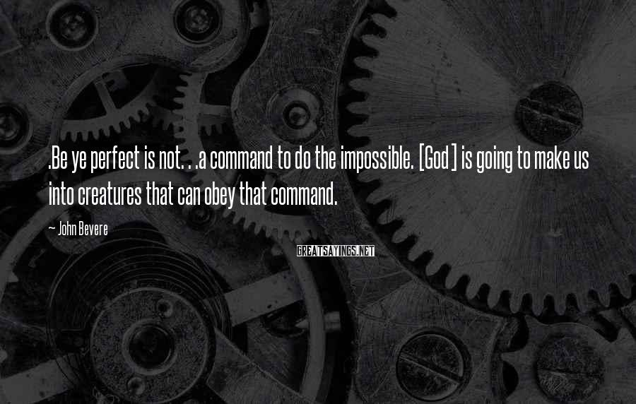 John Bevere Sayings: .Be ye perfect is not. . .a command to do the impossible. [God] is going