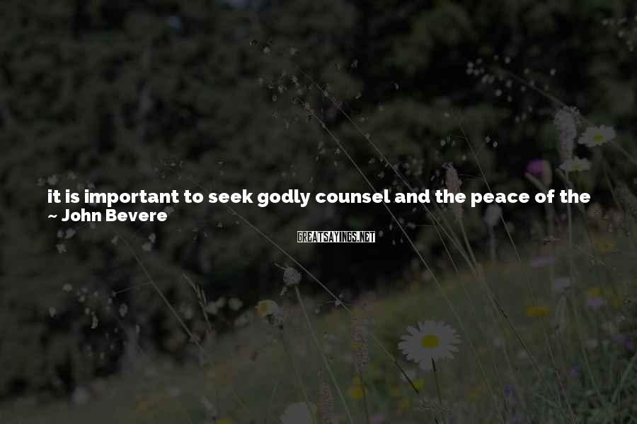 John Bevere Sayings: it is important to seek godly counsel and the peace of the Spirit. But too