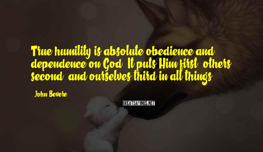 John Bevere Sayings: True humility is absolute obedience and dependence on God. It puts Him first, others second,