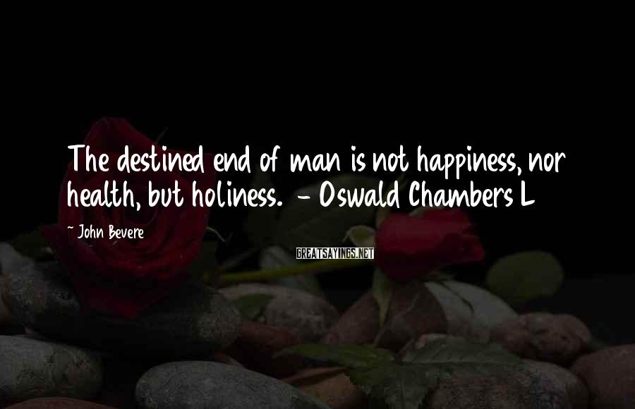 John Bevere Sayings: The destined end of man is not happiness, nor health, but holiness. - Oswald Chambers