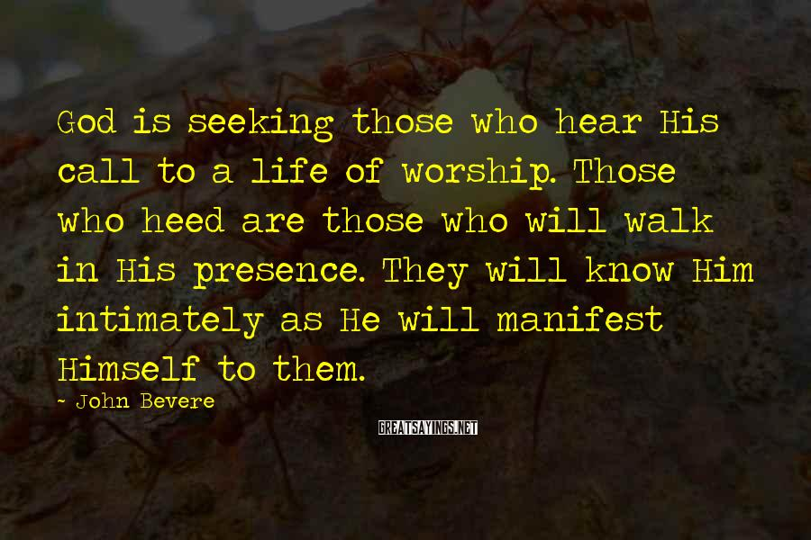 John Bevere Sayings: God is seeking those who hear His call to a life of worship. Those who