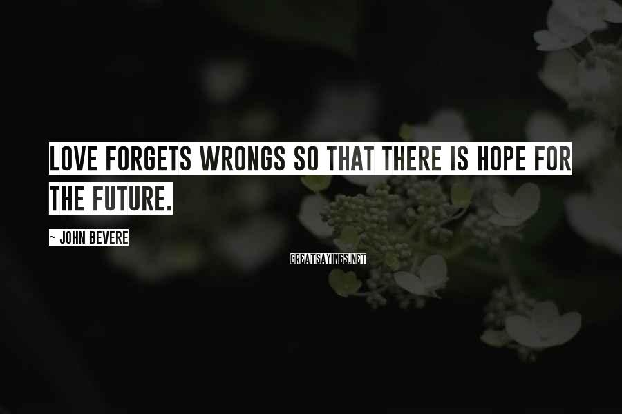 John Bevere Sayings: Love forgets wrongs so that there is hope for the future.