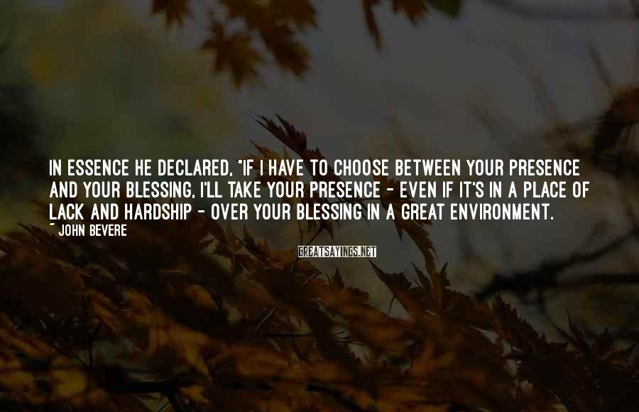 "John Bevere Sayings: In essence he declared, ""If I have to choose between Your presence and Your blessing,"