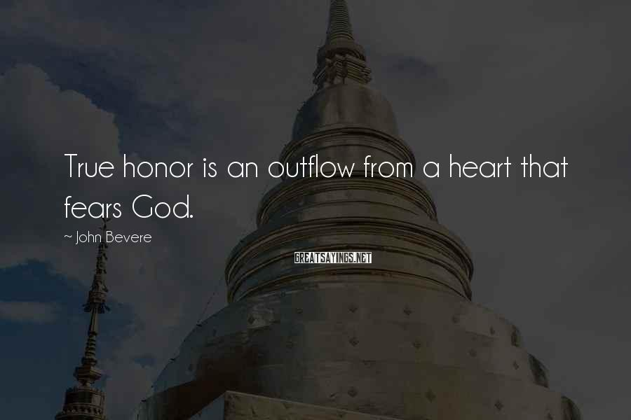 John Bevere Sayings: True honor is an outflow from a heart that fears God.