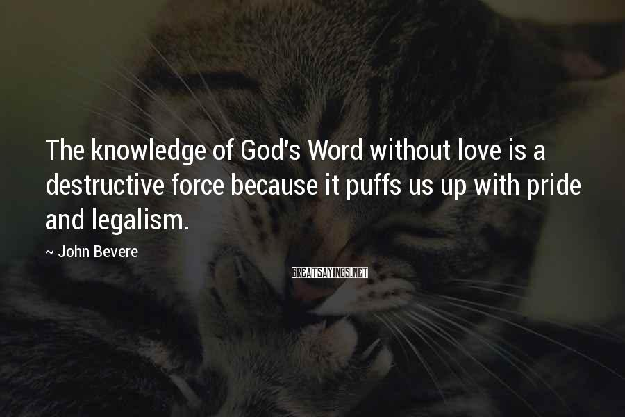 John Bevere Sayings: The knowledge of God's Word without love is a destructive force because it puffs us