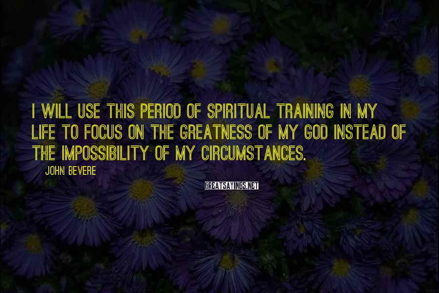 John Bevere Sayings: I will use this period of spiritual training in my life to focus on the
