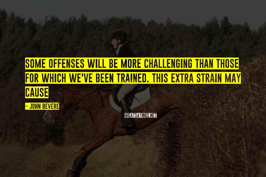 John Bevere Sayings: Some offenses will be more challenging than those for which we've been trained. This extra