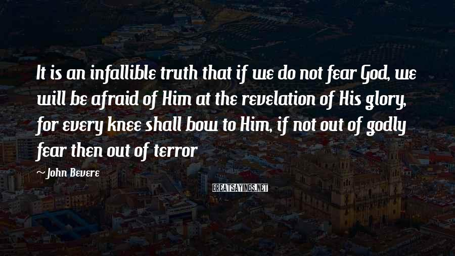 John Bevere Sayings: It is an infallible truth that if we do not fear God, we will be