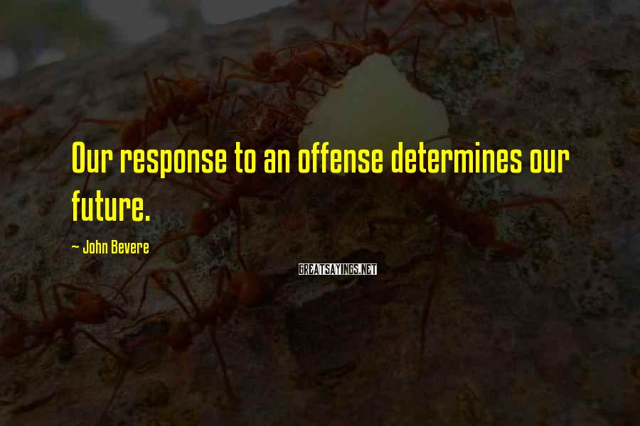 John Bevere Sayings: Our response to an offense determines our future.