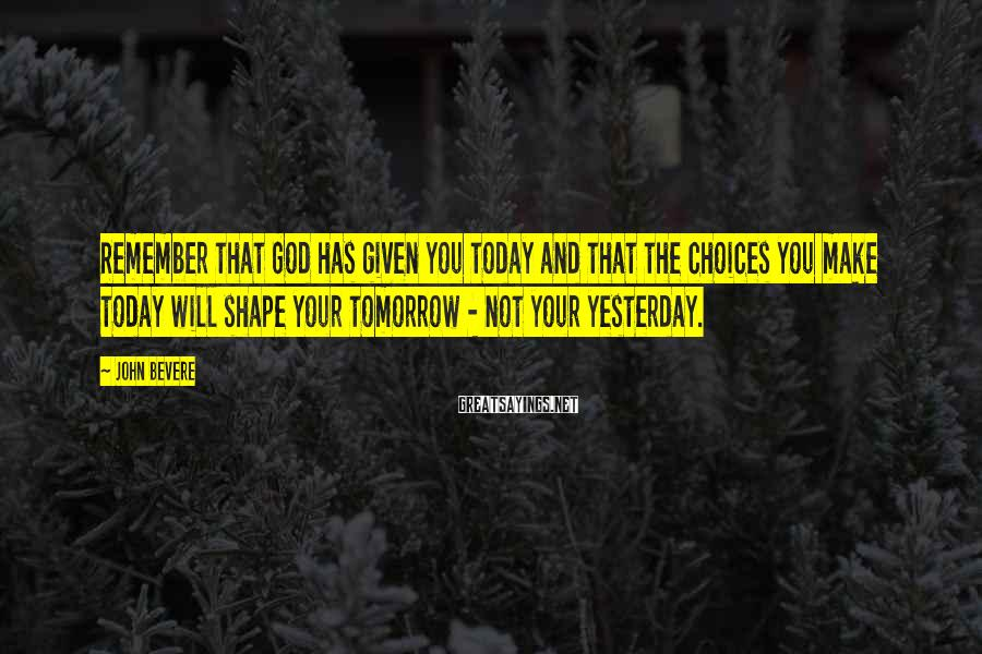 John Bevere Sayings: Remember that God has given you today and that the choices you make today will