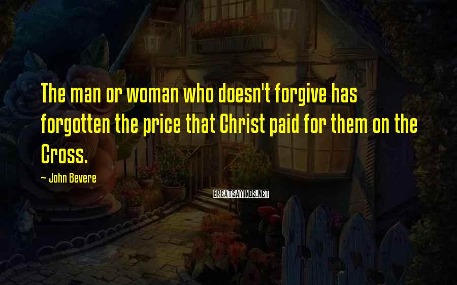 John Bevere Sayings: The man or woman who doesn't forgive has forgotten the price that Christ paid for
