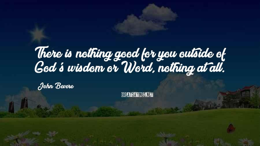 John Bevere Sayings: There is nothing good for you outside of God's wisdom or Word, nothing at all.