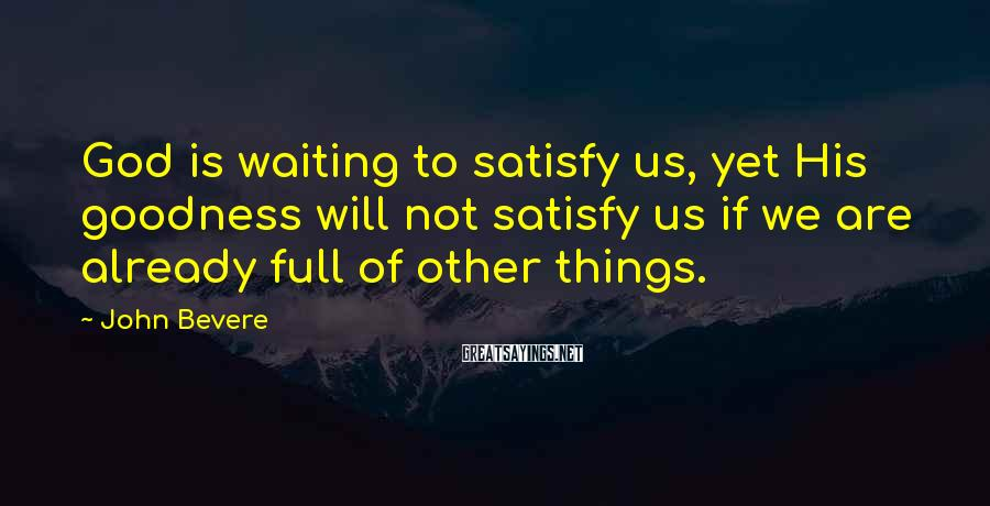 John Bevere Sayings: God is waiting to satisfy us, yet His goodness will not satisfy us if we