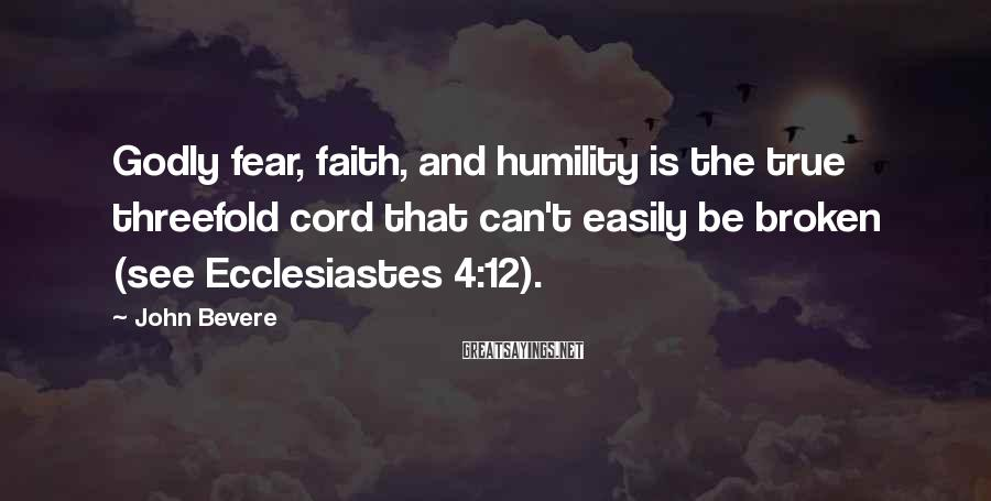 John Bevere Sayings: Godly fear, faith, and humility is the true threefold cord that can't easily be broken