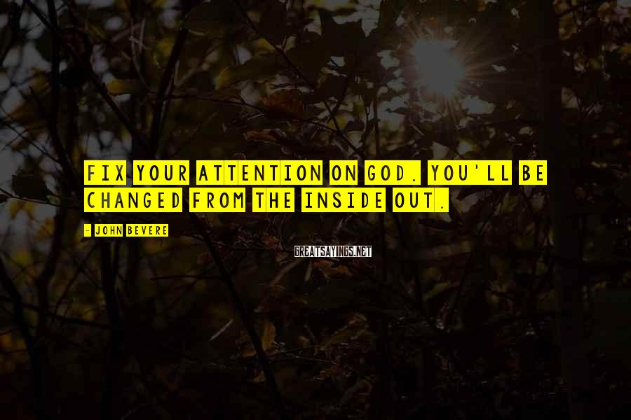 John Bevere Sayings: fix your attention on God. You'll be changed from the inside out.