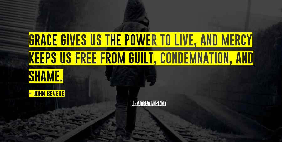 John Bevere Sayings: Grace gives us the power to live, and mercy keeps us free from guilt, condemnation,