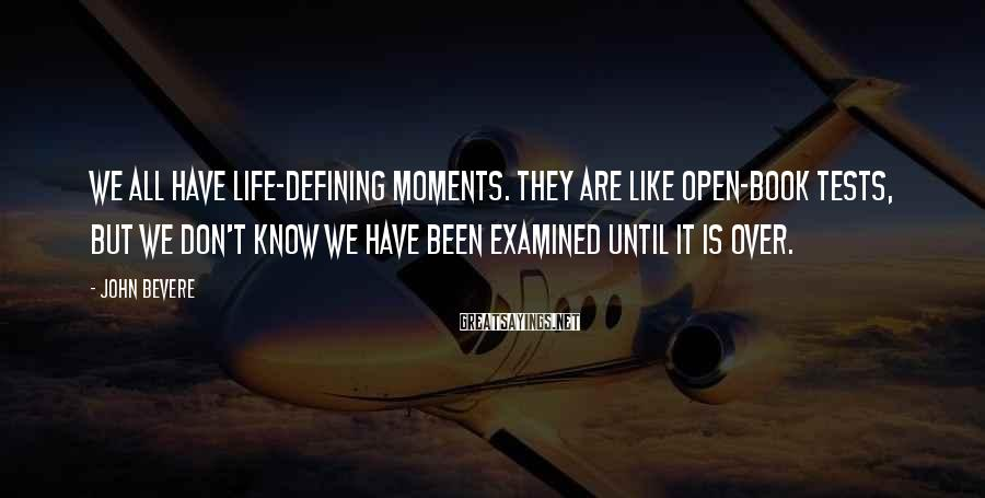 John Bevere Sayings: We all have life-defining moments. They are like open-book tests, but we don't know we