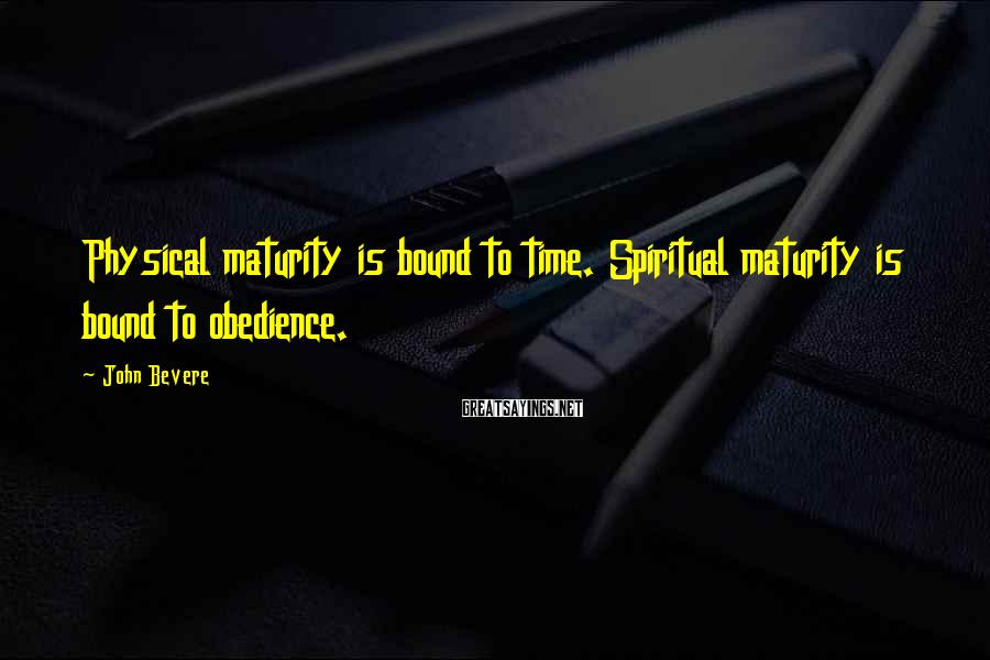John Bevere Sayings: Physical maturity is bound to time. Spiritual maturity is bound to obedience.