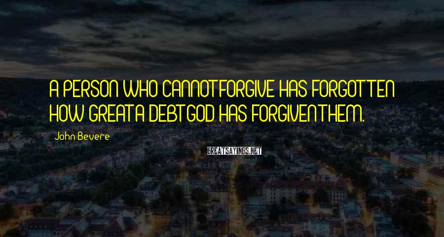 John Bevere Sayings: A PERSON WHO CANNOT FORGIVE HAS FORGOTTEN HOW GREAT A DEBT GOD HAS FORGIVEN THEM.