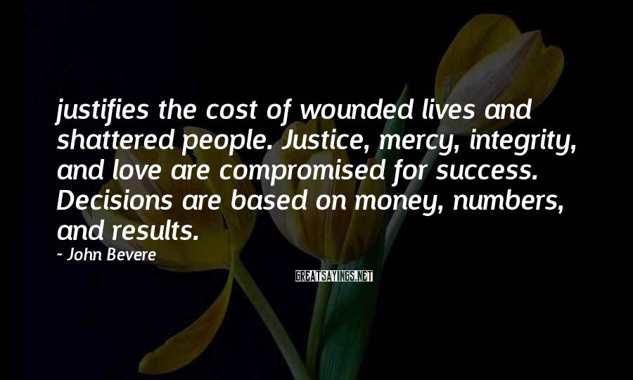 John Bevere Sayings: justifies the cost of wounded lives and shattered people. Justice, mercy, integrity, and love are