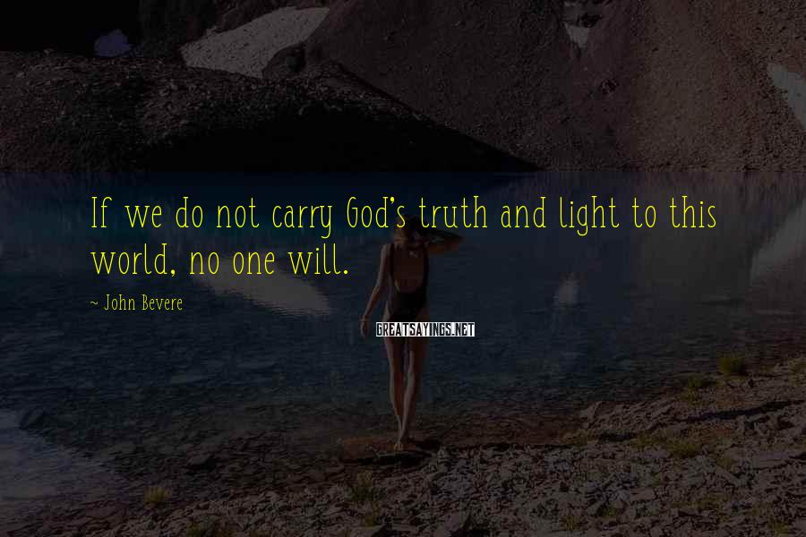 John Bevere Sayings: If we do not carry God's truth and light to this world, no one will.
