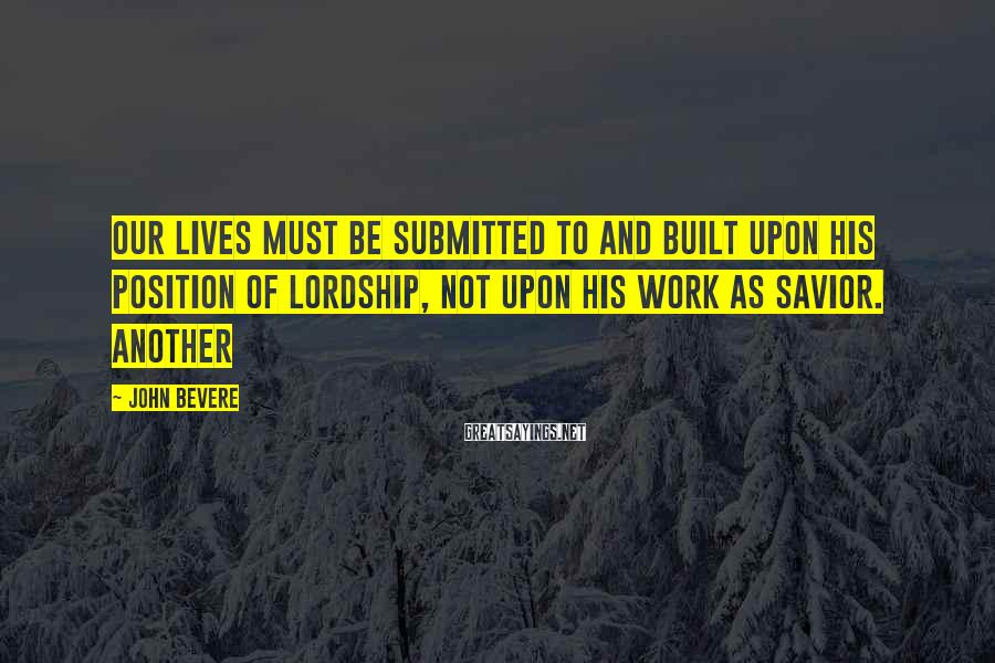 John Bevere Sayings: Our lives must be submitted to and built upon His position of lordship, not upon