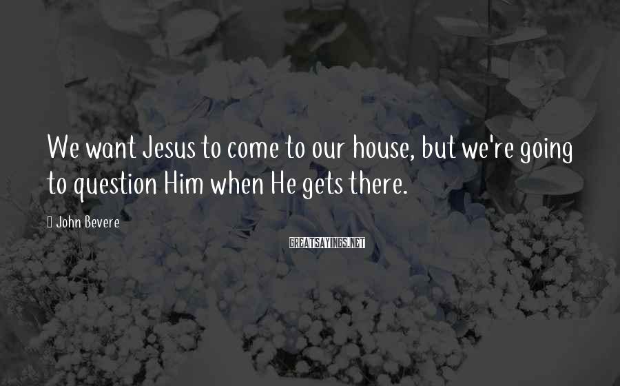 John Bevere Sayings: We want Jesus to come to our house, but we're going to question Him when