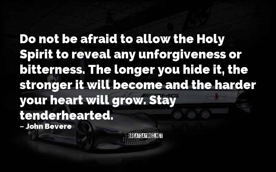 John Bevere Sayings: Do not be afraid to allow the Holy Spirit to reveal any unforgiveness or bitterness.