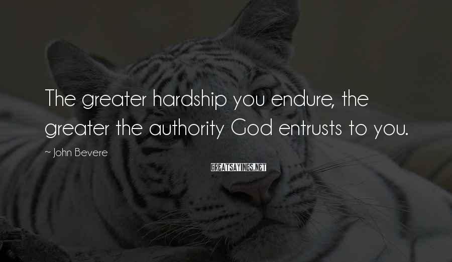 John Bevere Sayings: The greater hardship you endure, the greater the authority God entrusts to you.