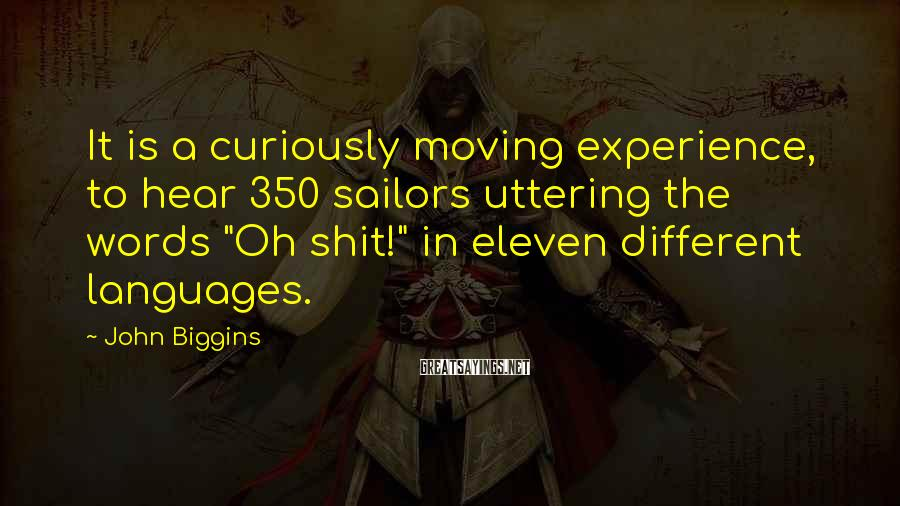 """John Biggins Sayings: It is a curiously moving experience, to hear 350 sailors uttering the words """"Oh shit!"""""""