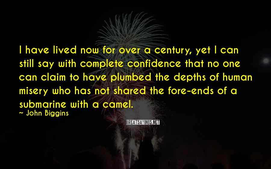 John Biggins Sayings: I have lived now for over a century, yet I can still say with complete