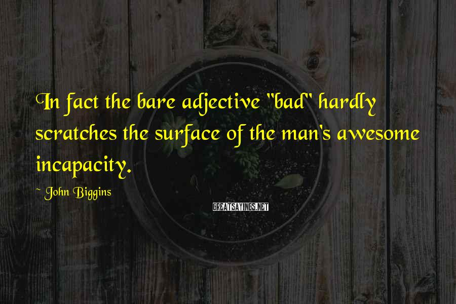 """John Biggins Sayings: In fact the bare adjective """"bad"""" hardly scratches the surface of the man's awesome incapacity."""