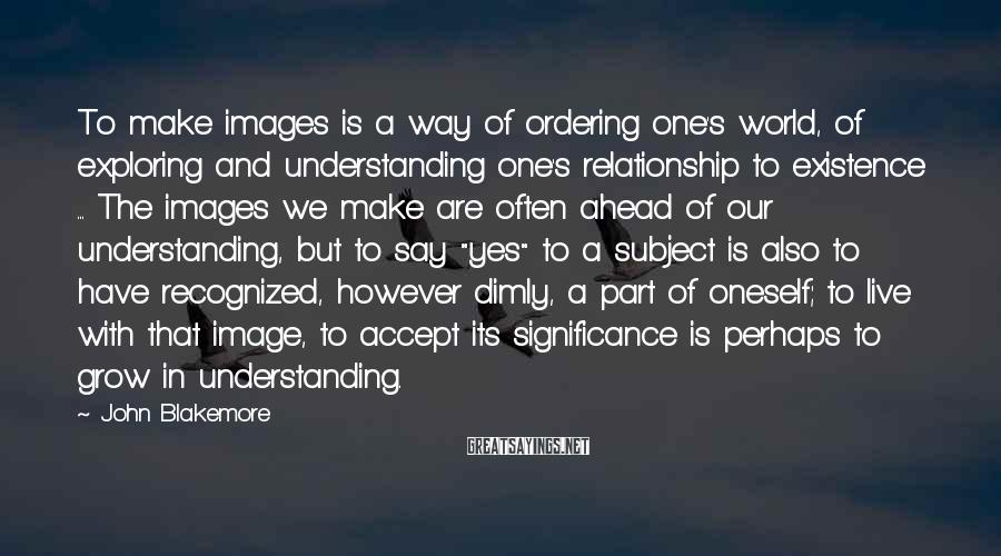 John Blakemore Sayings: To make images is a way of ordering one's world, of exploring and understanding one's