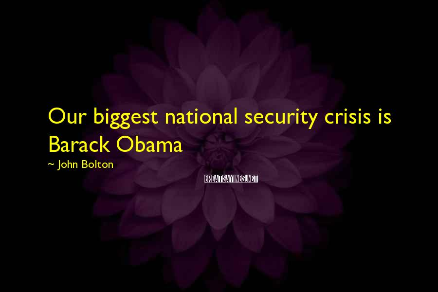 John Bolton Sayings: Our biggest national security crisis is Barack Obama