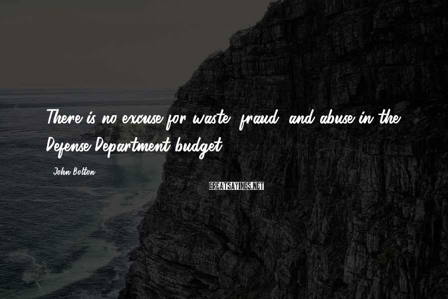 John Bolton Sayings: There is no excuse for waste, fraud, and abuse in the Defense Department budget.