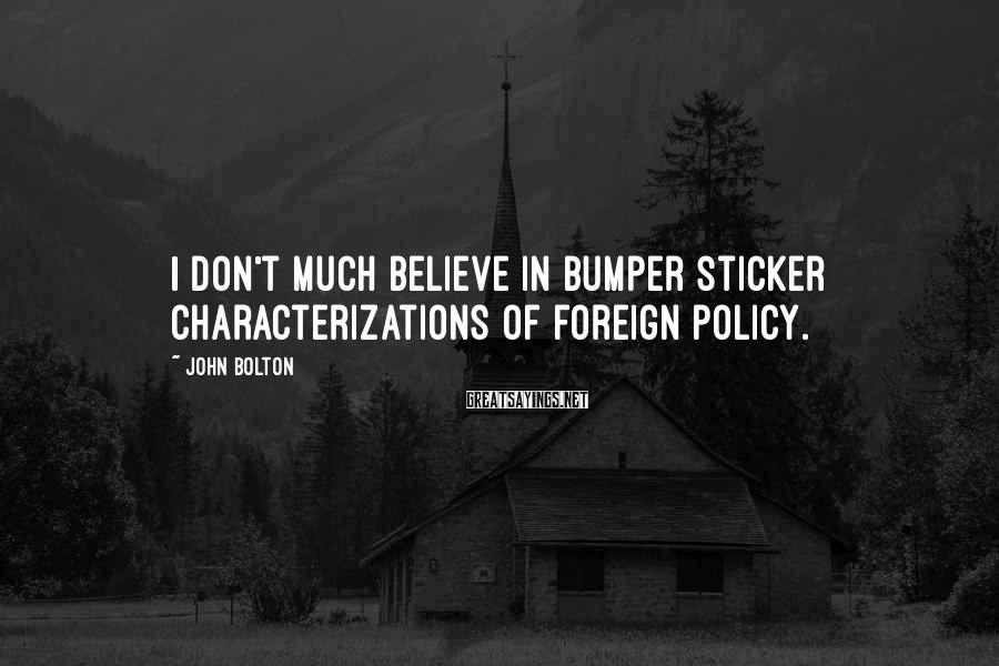 John Bolton Sayings: I don't much believe in bumper sticker characterizations of foreign policy.